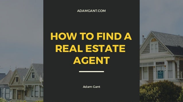 ADAMGANT.COM Adam Gant HOW TO FIND A REAL ESTATE AGENT