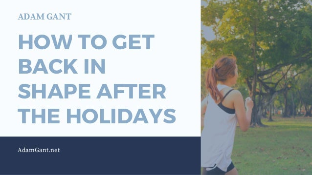 HOW TO GET BACK IN SHAPE AFTER THE HOLIDAYS AdamGant.net ADAM GANT