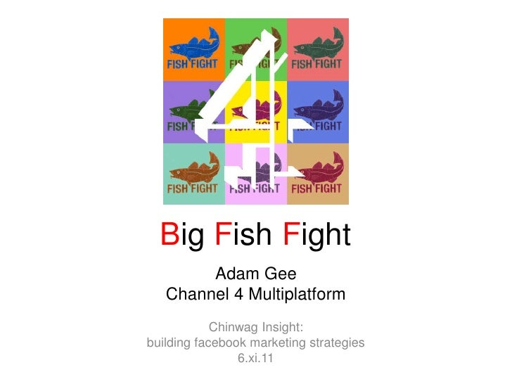 Big Fish Fight<br />Adam Gee<br />Channel 4 Multiplatform<br />Chinwag Insight: <br />building facebook marketing strategi...