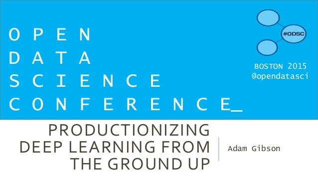 PRODUCTIONIZING DEEP LEARNING FROM THE GROUND UP Adam Gibson O P E N D A T A S C I E N C E C O N F E R E N C E_ BOSTON 201...