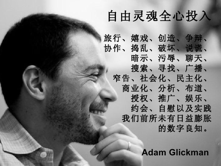 自由灵魂全心投入 旅行、嬉戏、创造、争辩、 协作、捣乱、破坏、说谎、 暗示、污辱、聊天、 搜索、寻找、广播、 窄告、社会化、民主化、 商业化、分析、布道、 授权、推广、娱乐、 约会、自慰以及实践 我们前所未有日益膨胀 的数字良知。 Adam G...
