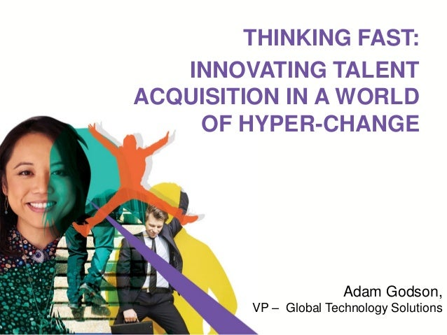THINKING FAST: INNOVATING TALENT ACQUISITION IN A WORLD OF HYPER-CHANGE Adam Godson, VP – Global Technology Solutions