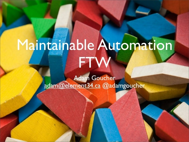 Maintainable Automation         FTW            Adam Goucher    adam@element34.ca @adamgoucher