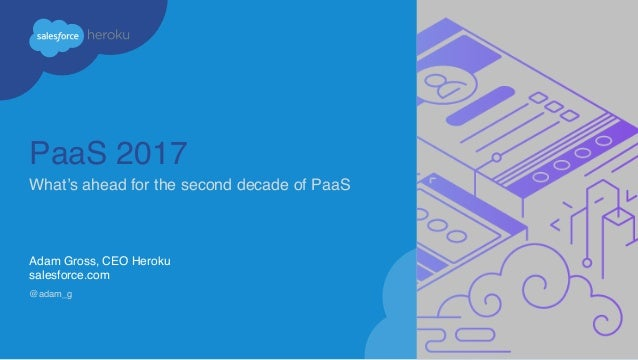 PaaS 2017 What's ahead for the second decade of PaaS Adam Gross, CEO Heroku salesforce.com @adam_g
