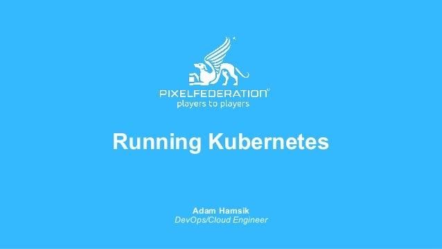 Running Kubernetes Adam Hamsik DevOps/Cloud Engineer