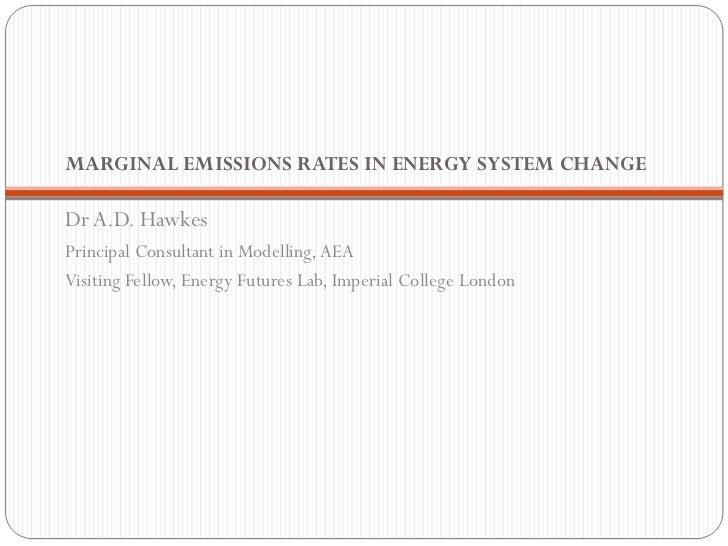 MARGINAL EMISSIONS RATES IN ENERGY SYSTEM CHANGE  <ul><li>Dr A.D. Hawkes </li></ul><ul><li>Principal Consultant in Modelli...