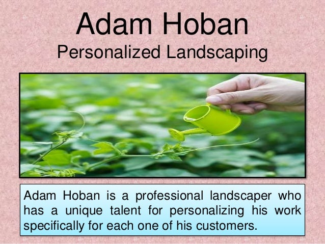 Adam Hoban is a professional landscaper who has a unique talent for personalizing his work specifically for each one of hi...