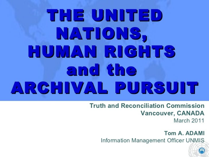 THE UNITED NATIONS,  HUMAN RIGHTS  and the  ARCHIVAL PURSUIT Truth and Reconciliation Commission Vancouver, CANADA March 2...