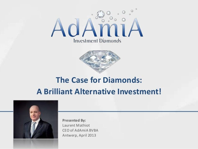 The Case for Diamonds:A Brilliant Alternative Investment!       Presented By:       Laurent Mathiot       CEO of AdAmiA BV...