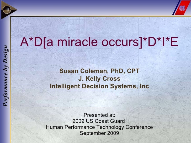 A*D[a miracle occurs]*D*I*E Presented at: 2009 US Coast Guard  Human Performance Technology Conference September 2009 Susa...