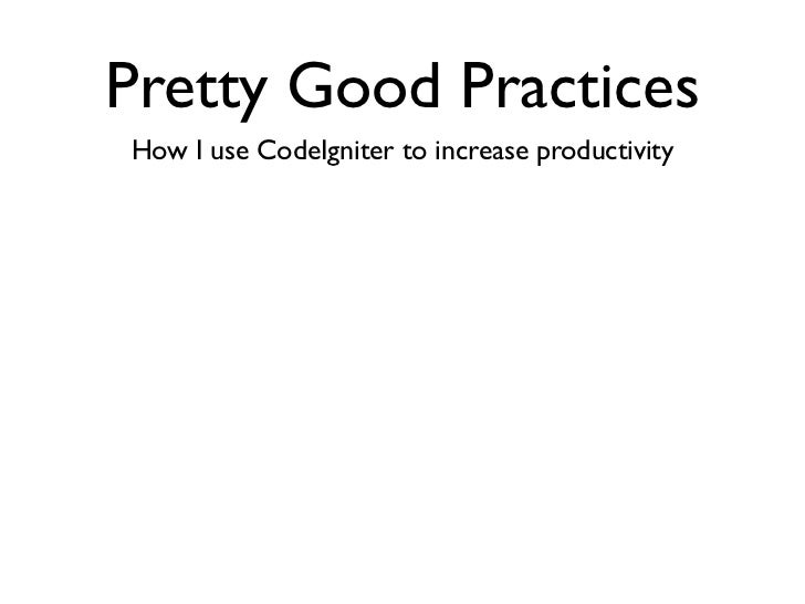 Pretty Good PracticesHow I use CodeIgniter to increase productivity