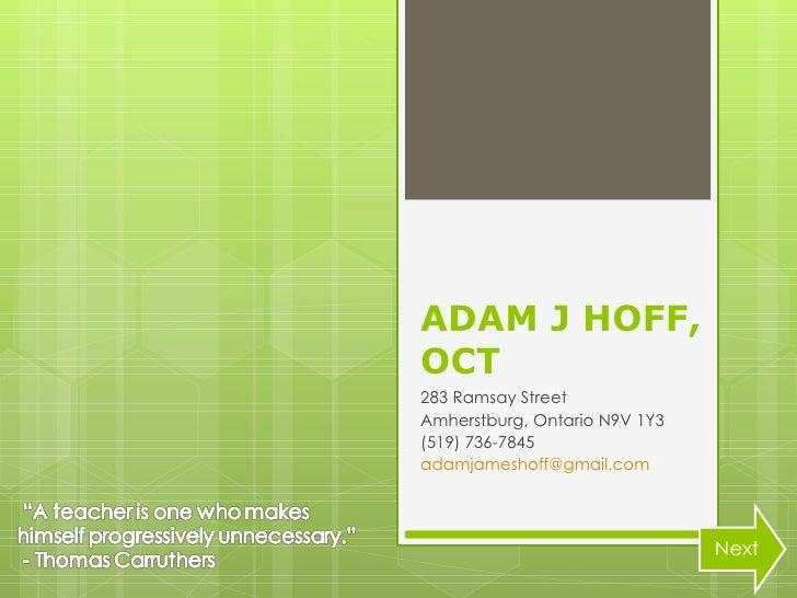 ADAM J HOFF, OCT 283 Ramsay Street Amherstburg, Ontario N9V 1Y3 (519) 736-7845 [email_address] Next