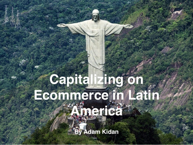 Capitalizing on Ecommerce in Latin America By Adam Kidan