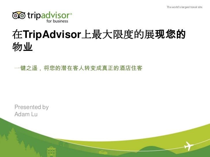 The world's largest travel site在TripAdvisor上最大限度的展现您的物业一键之遥,将您的潜在客人转变成真正的酒店住客Presented byAdam Lu