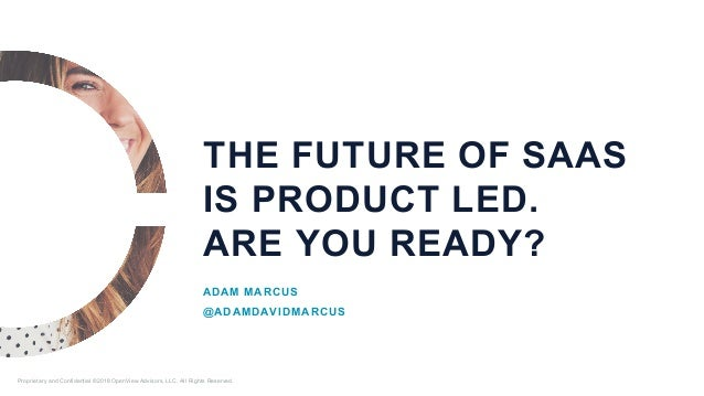 THE FUTURE OF SAAS IS PRODUCT LED. ARE YOU READY? ADAM MARCUS @ADAMDAVIDMARCUS Proprietary and Confidential ©2018 OpenView...