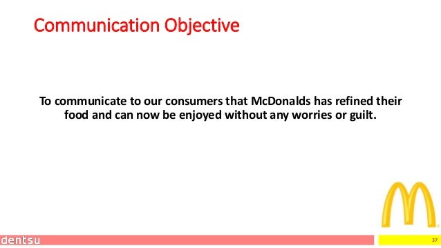 37 Communication Objective To communicate to our consumers that McDonalds has refined their food and can now be enjoyed wi...