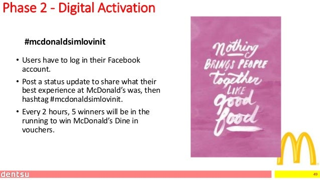 49 Phase 2 - Digital Activation • Users have to log in their Facebook account. • Post a status update to share what their ...