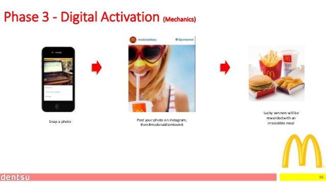 55 Phase 3 - Digital Activation (Mechanics) Snap a photo Post your photo on Instagram, then #mcdonaldsimlovinit Lucky winn...