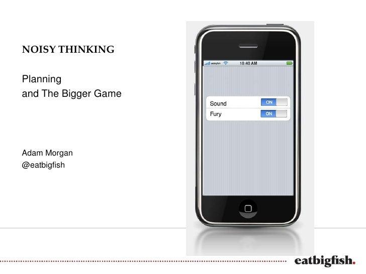 NOISY THINKINGPlanningand The Bigger GameAdam Morgan@eatbigfish
