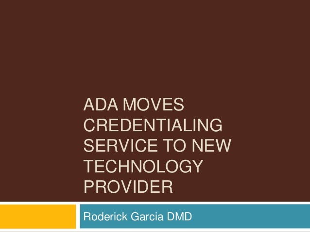 ADA MOVES CREDENTIALING SERVICE TO NEW TECHNOLOGY PROVIDER Roderick Garcia DMD