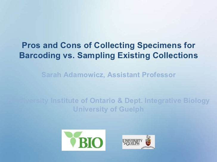 Pros and Cons of Collecting Specimens for Barcoding vs. Sampling Existing Collections Sarah Adamowicz, Assistant Professor...