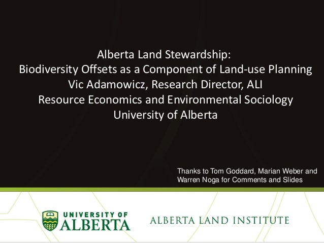 Alberta Land Stewardship: Biodiversity Offsets as a Component of Land-use Planning Vic Adamowicz, Research Director, ALI R...