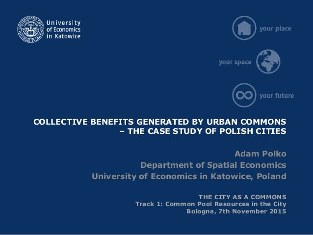 COLLECTIVE BENEFITS GENERATED BY URBAN COMMONS – THE CASE STUDY OF POLISH CITIES Adam Polko Department of Spatial Economic...