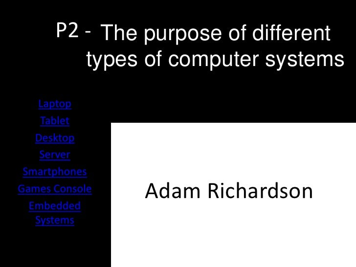 P2 - The purpose of different            types of computer systems    Laptop    Tablet   Desktop    Server SmartphonesGame...