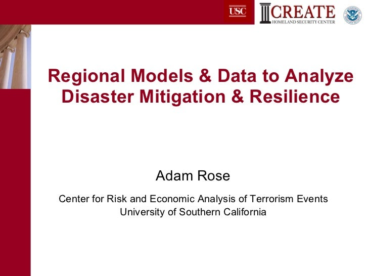 Regional Models & Data to Analyze Disaster Mitigation & Resilience <ul><li>Adam Rose </li></ul><ul><li>Center for Risk and...