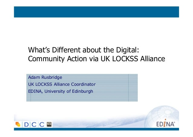 What's Different about the Digital: Community Action via UK LOCKSS Alliance Adam Rusbridge UK LOCKSS Alliance Coordinator ...
