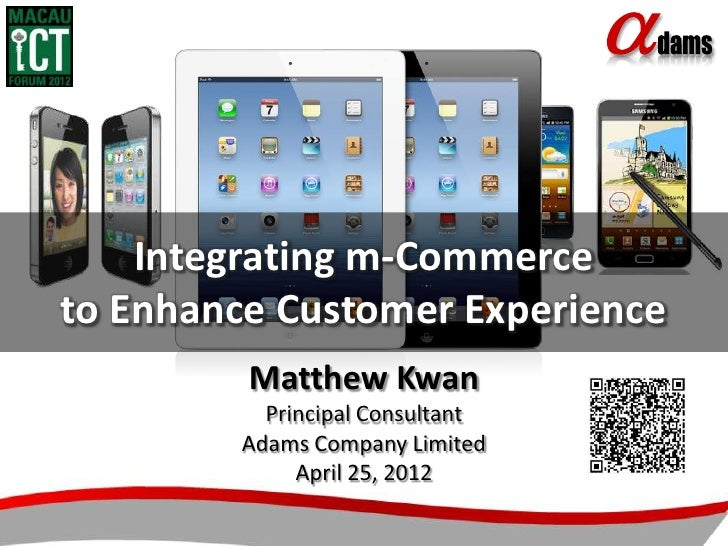 Integrating m-Commerceto Enhance Customer Experience         Matthew Kwan          Principal Consultant        Adams Compa...