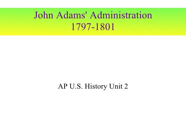 John Adams' Administration 1797-1801 AP U.S. History Unit 2