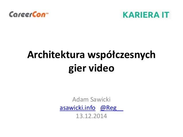 Architektura współczesnych gier video Adam Sawicki asawicki.info @Reg__ 13.12.2014