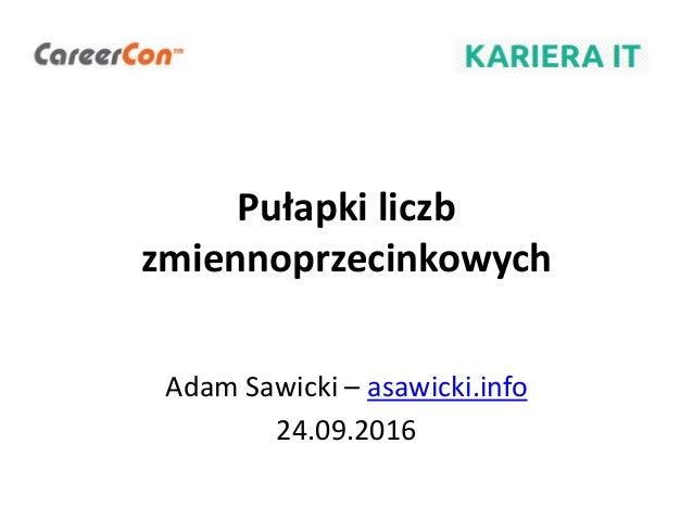 Pułapki liczb zmiennoprzecinkowych Adam Sawicki – asawicki.info 24.09.2016