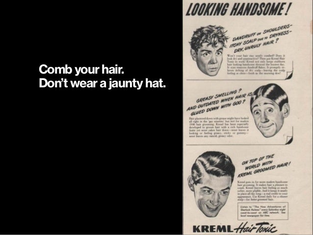 Comb your hair. Don't wear a jaunty hat.