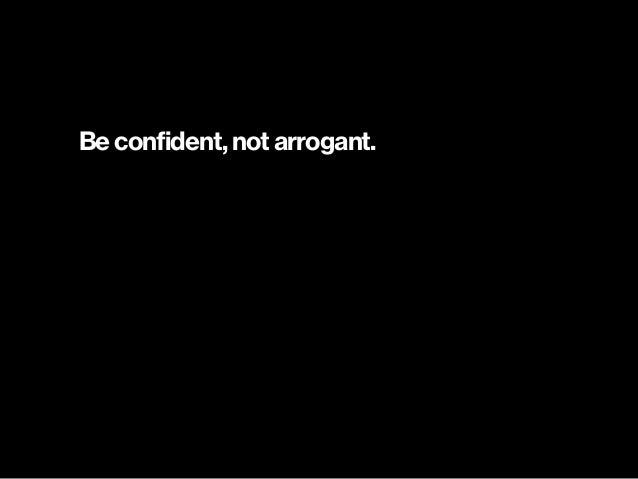 Be confident, not arrogant.