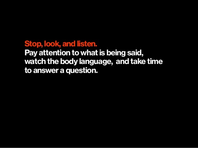 Stop, look, and listen. Pay attention to what is being said, watch the body language, and take time  to answer a question.