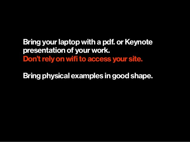 Bring your laptop with a pdf. or Keynote presentation of your work. Don't rely on wifi to access your site. Bring physica...