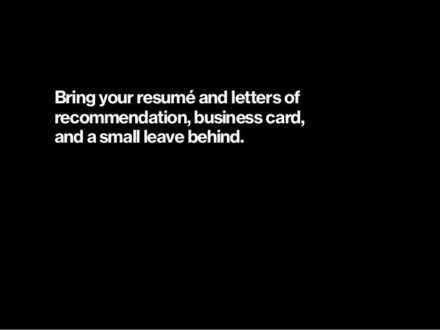 Bring your resumé and letters of  recommendation, business card,  and a small leave behind.