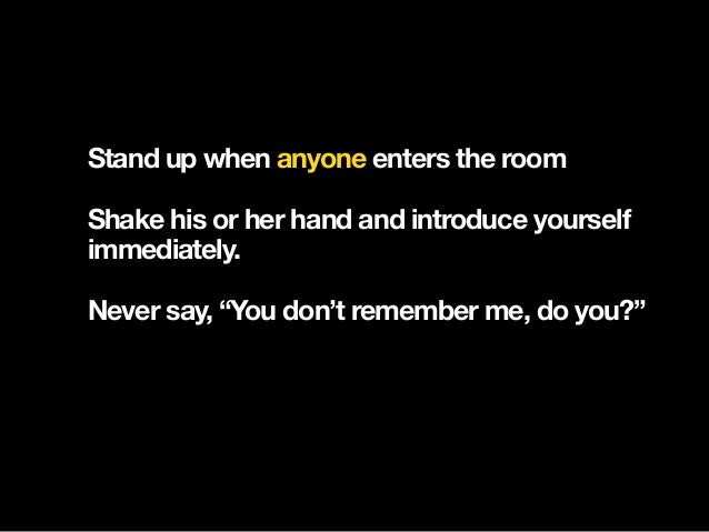 """Stand up when anyone enters the room Shake his or her hand and introduce yourself immediately. Never say, """"You don't reme..."""