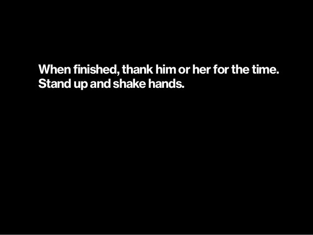 When finished, thank him or her for the time. Stand up and shake hands.