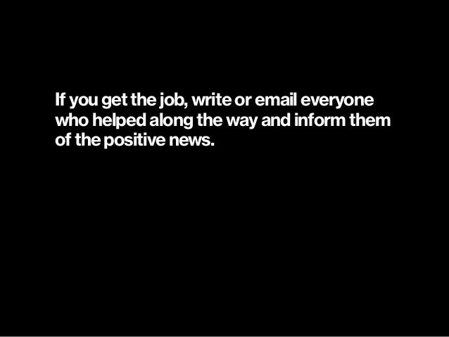 If you get the job, write or email everyone who helped along the way and inform them of the positive news.