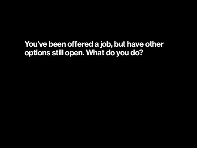 You've been offered a job, but have other options still open. What do you do?