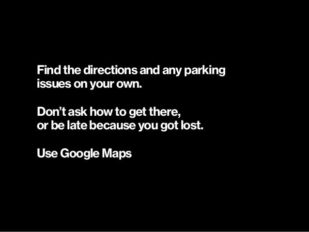 Find the directions and any parking  issues on your own. Don't ask how to get there, or be late because you got lost. Use...