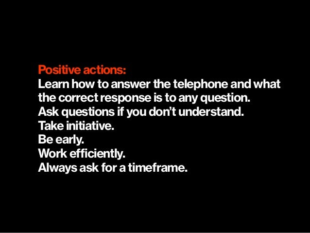 Positive actions: Learn how to answer the telephone and what the correct response is to any question. Ask questions if you...