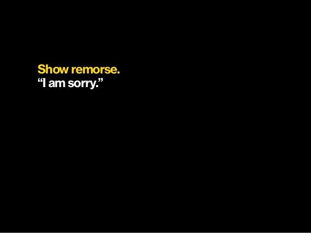 "Show remorse. ""I am sorry."""
