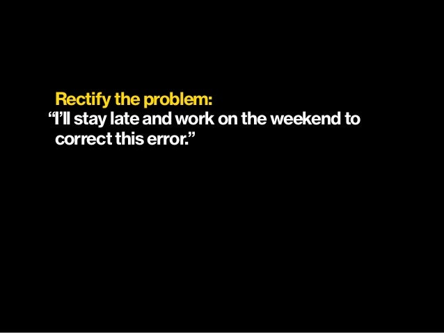 """Rectify the problem: """"I'll stay late and work on the weekend to  correct this error."""""""