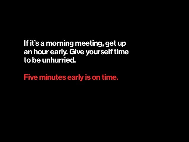 If it's a morning meeting, get up  an hour early. Give yourself time  to be unhurried. Five minutes early is on time.