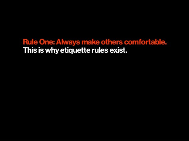 Rule One: Always make others comfortable. This is why etiquette rules exist.