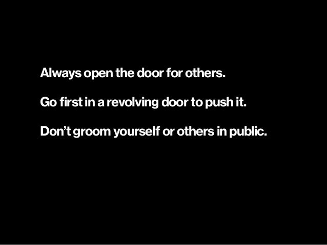 Always open the door for others. Go first in a revolving door to push it. Don't groom yourself or others in public.